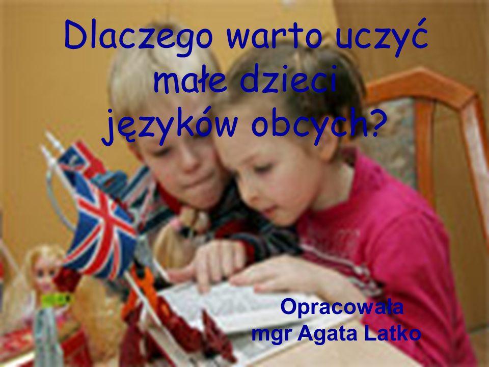 Dlaczego warto uczyć małe dzieci języków obcych? Opracowała mgr Agata Latko