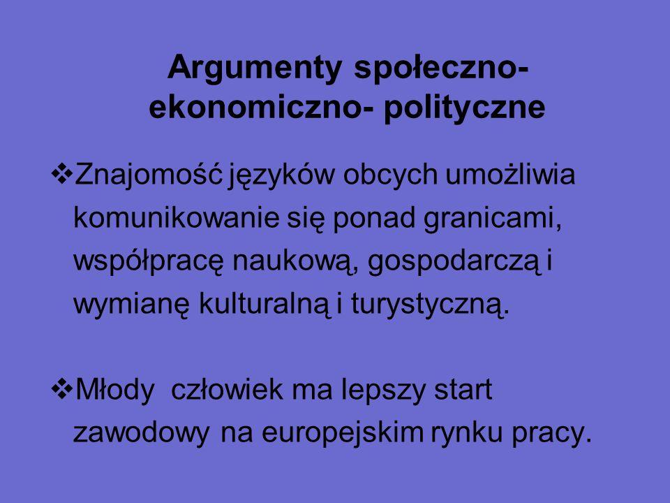 Argumenty społeczno- ekonomiczno- polityczne  Znajomość języków obcych umożliwia komunikowanie się ponad granicami, współpracę naukową, gospodarczą i