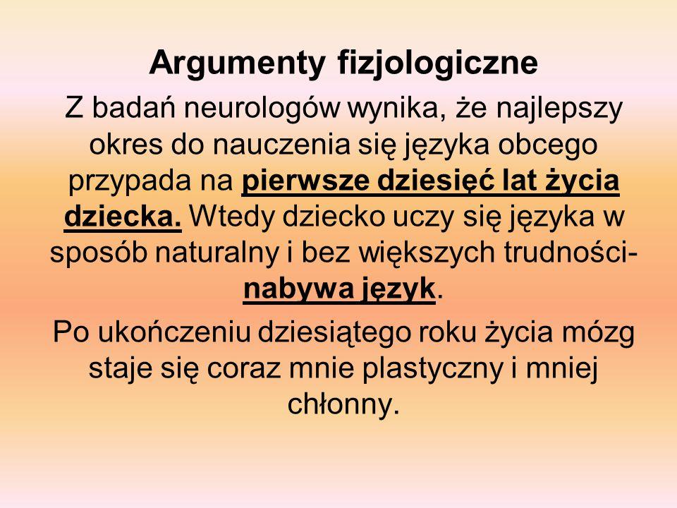 Argumenty fizjologiczne Z badań neurologów wynika, że najlepszy okres do nauczenia się języka obcego przypada na pierwsze dziesięć lat życia dziecka.