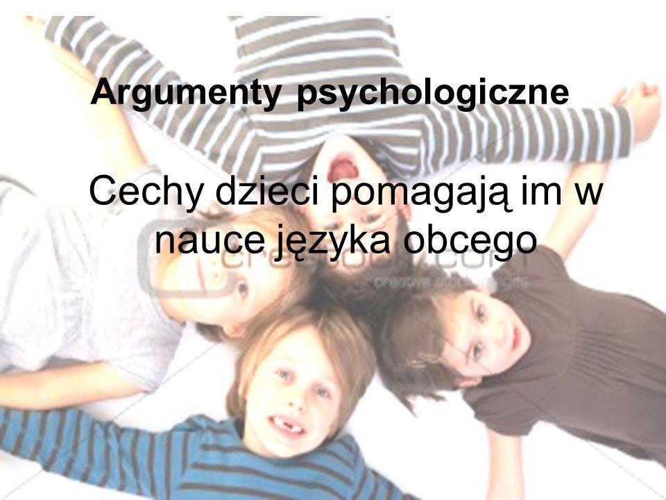 Argumenty psychologiczne Cechy dzieci pomagają im w nauce języka obcego