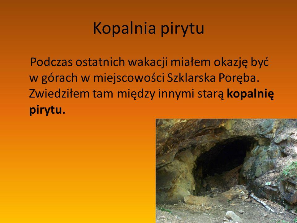 Kopalnia pirytu Podczas ostatnich wakacji miałem okazję być w górach w miejscowości Szklarska Poręba. Zwiedziłem tam między innymi starą kopalnię piry