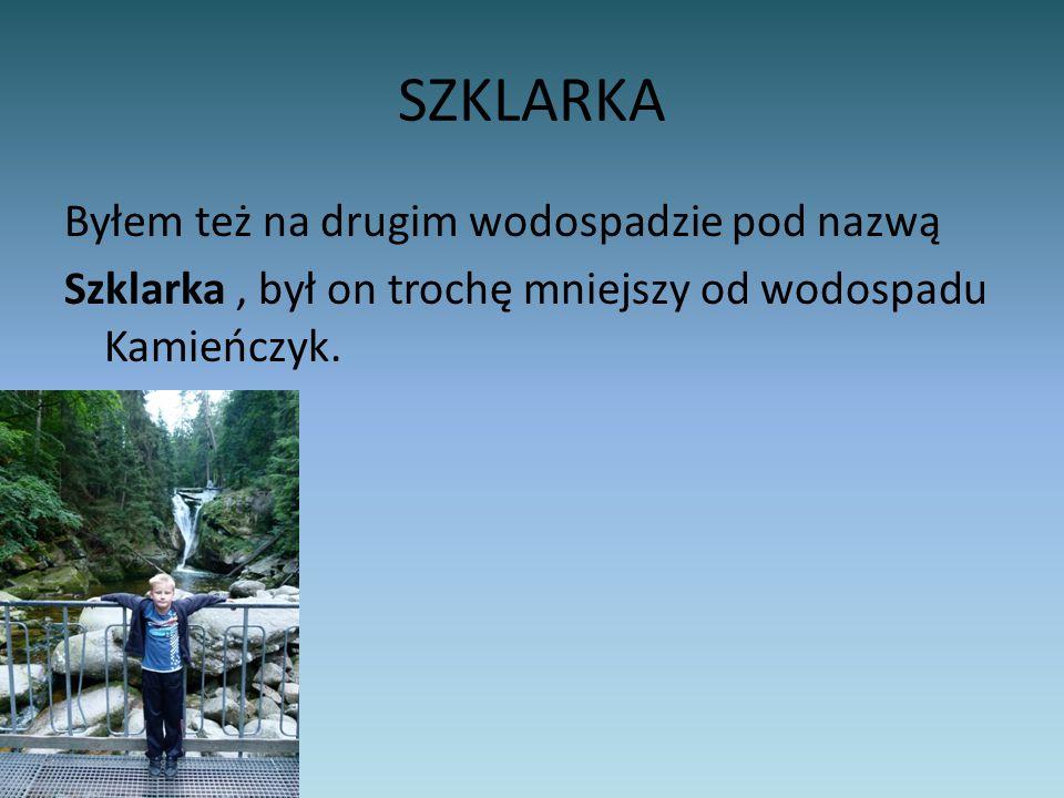SZKLARKA Byłem też na drugim wodospadzie pod nazwą Szklarka, był on trochę mniejszy od wodospadu Kamieńczyk.