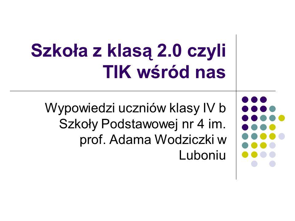 Szkoła z klasą 2.0 czyli TIK wśród nas Wypowiedzi uczniów klasy IV b Szkoły Podstawowej nr 4 im. prof. Adama Wodziczki w Luboniu