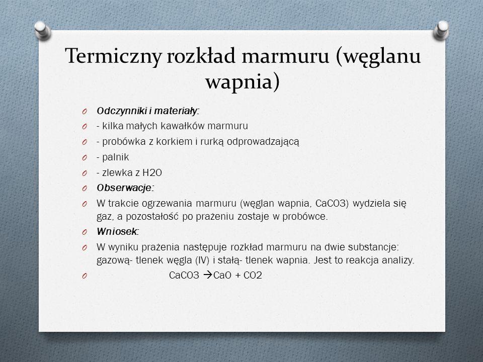 Termiczny rozkład marmuru (węglanu wapnia) O Odczynniki i materiały: O - kilka małych kawałków marmuru O - probówka z korkiem i rurką odprowadzającą O - palnik O - zlewka z H2O O Obserwacje: O W trakcie ogrzewania marmuru (węglan wapnia, CaCO3) wydziela się gaz, a pozostałość po prażeniu zostaje w probówce.