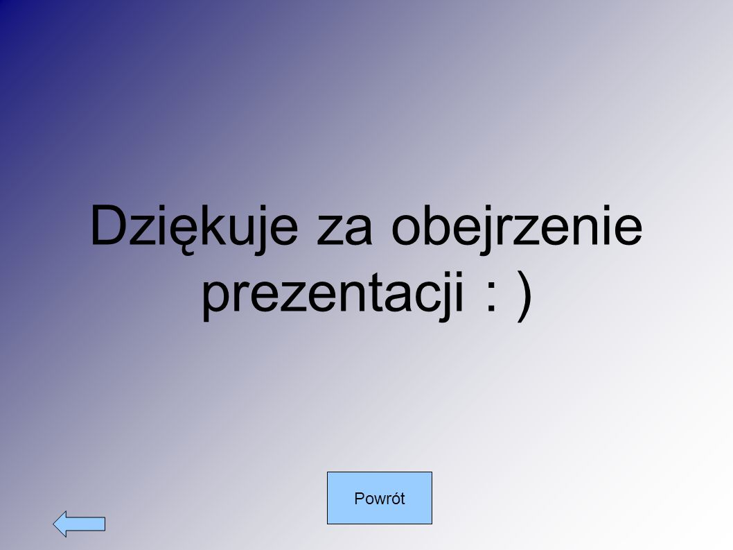 Dziękuje za obejrzenie prezentacji : ) Powrót