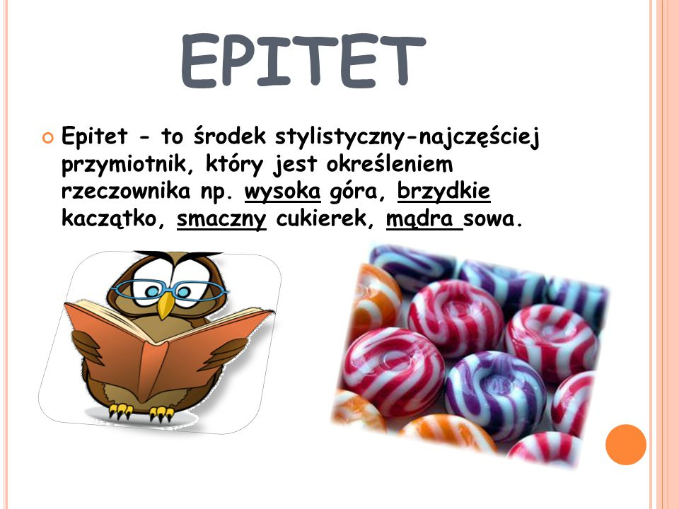 EPITET Epitet - to środek stylistyczny-najczęściej przymiotnik, który jest określeniem rzeczownika np. wysoka góra, brzydkie kaczątko, smaczny cukiere