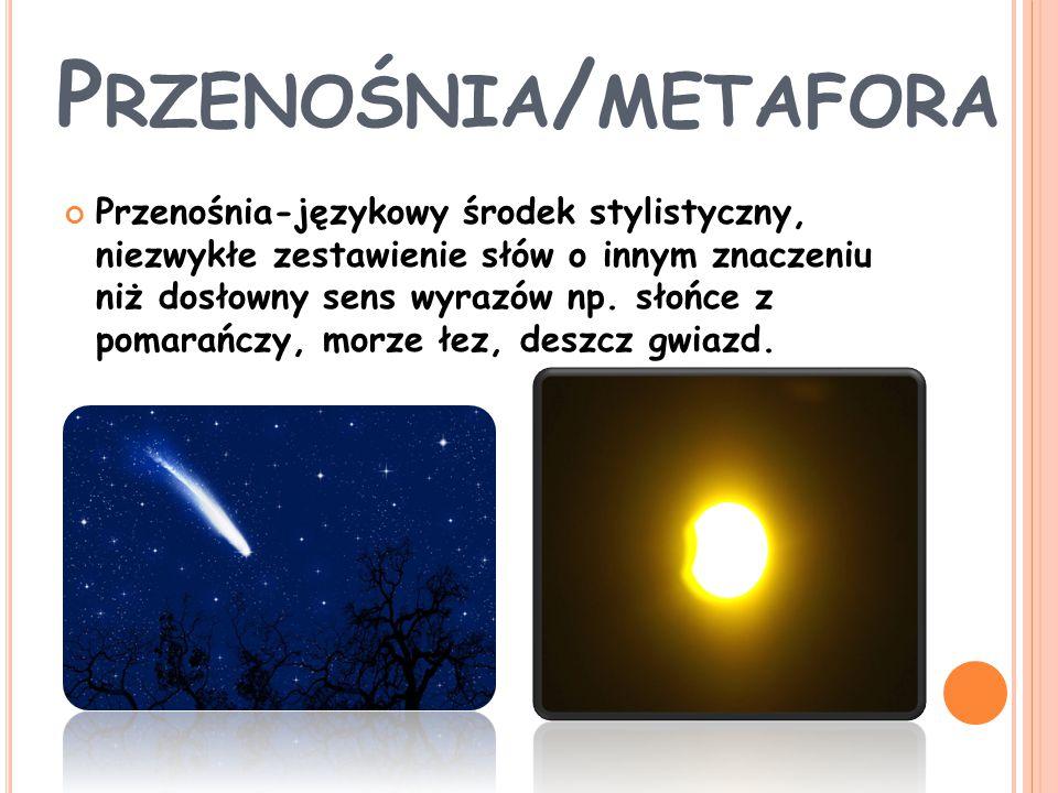 P RZENOŚNIA / METAFORA Przenośnia-językowy środek stylistyczny, niezwykłe zestawienie słów o innym znaczeniu niż dosłowny sens wyrazów np. słońce z po