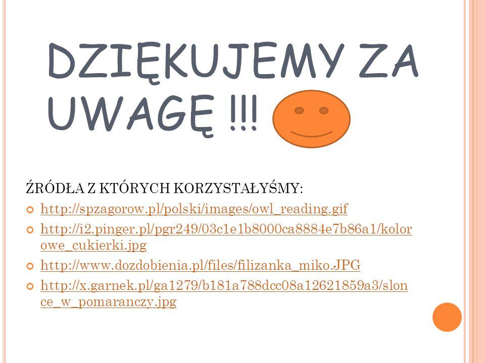 DZIĘKUJEMY ZA UWAGĘ !!! ŹRÓDŁA Z KTÓRYCH KORZYSTAŁYŚMY: http://spzagorow.pl/polski/images/owl_reading.gif http://i2.pinger.pl/pgr249/03c1e1b8000ca8884