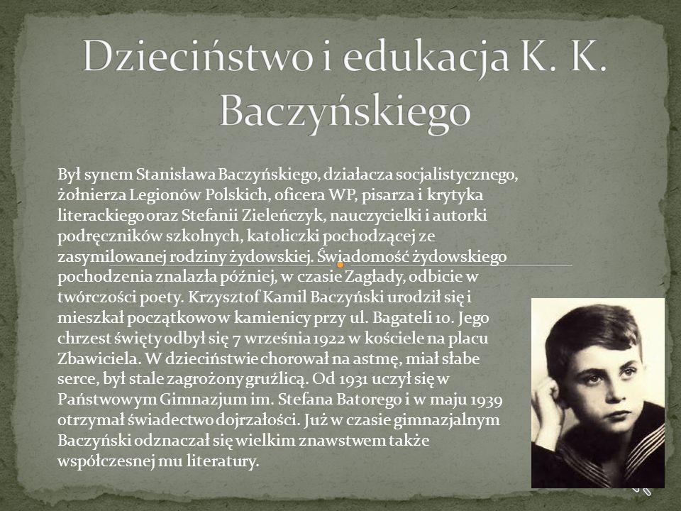 Był synem Stanisława Baczyńskiego, działacza socjalistycznego, żołnierza Legionów Polskich, oficera WP, pisarza i krytyka literackiego oraz Stefanii Z