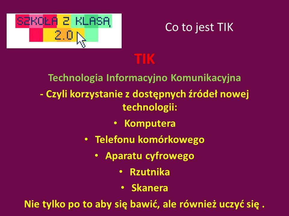 Co to jest TIK TIK Technologia Informacyjno Komunikacyjna - Czyli korzystanie z dostępnych źródeł nowej technologii: Komputera Telefonu komórkowego Aparatu cyfrowego Rzutnika Skanera Nie tylko po to aby się bawić, ale również uczyć się.