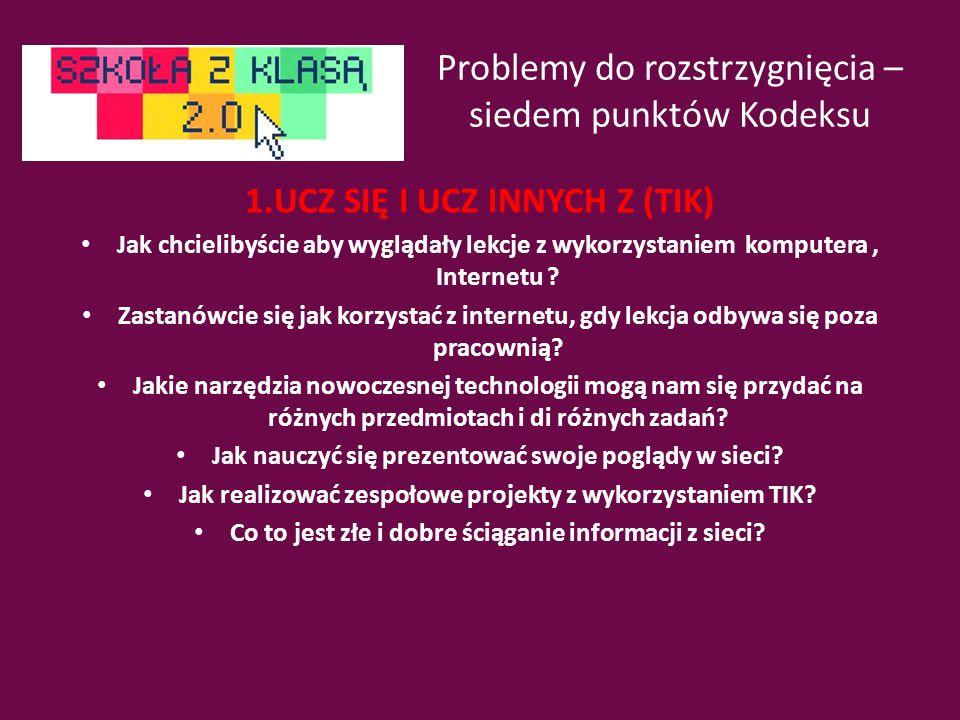 Problemy do rozstrzygnięcia – siedem punktów Kodeksu 1.UCZ SIĘ I UCZ INNYCH Z (TIK) Jak chcielibyście aby wyglądały lekcje z wykorzystaniem komputera, Internetu .