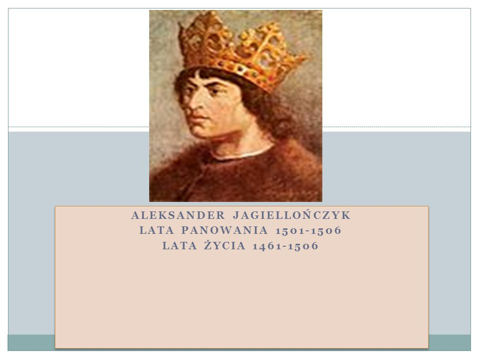 ALEKSANDER JAGIELLOŃCZYK LATA PANOWANIA 1501-1506 LATA ŻYCIA 1461-1506 ALEKSANDER JAGIELLOŃCZYK LATA PANOWANIA 1501-1506 LATA ŻYCIA 1461-1506