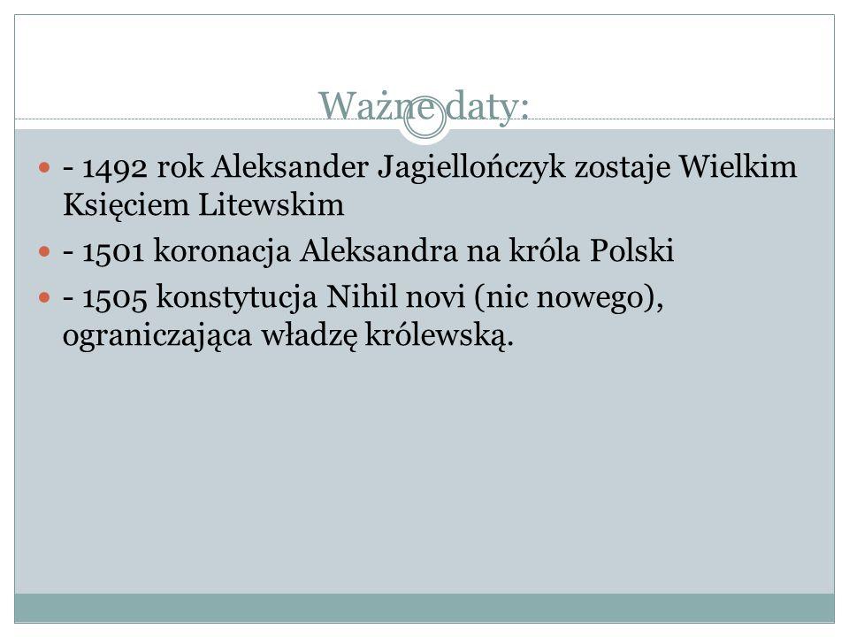 Ważne daty: - 1492 rok Aleksander Jagiellończyk zostaje Wielkim Księciem Litewskim - 1501 koronacja Aleksandra na króla Polski - 1505 konstytucja Nihi