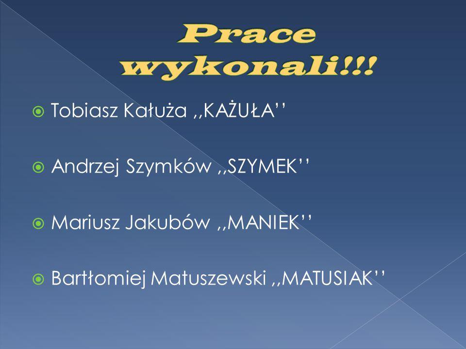  Tobiasz Kałuża,,KAŻUŁA''  Andrzej Szymków,,SZYMEK''  Mariusz Jakubów,,MANIEK''  Bartłomiej Matuszewski,,MATUSIAK''