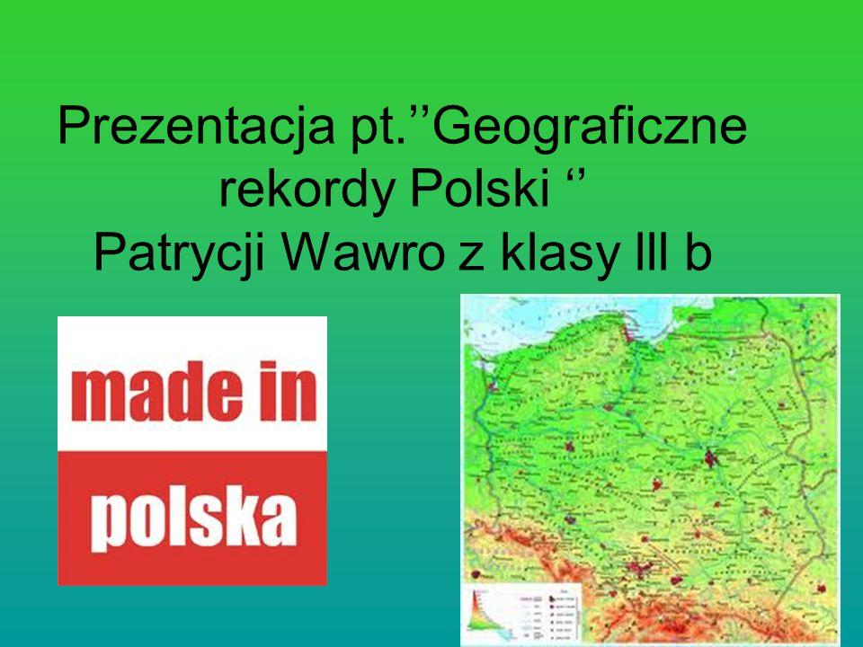 Prezentacja pt.''Geograficzne rekordy Polski '' Patrycji Wawro z klasy lll b