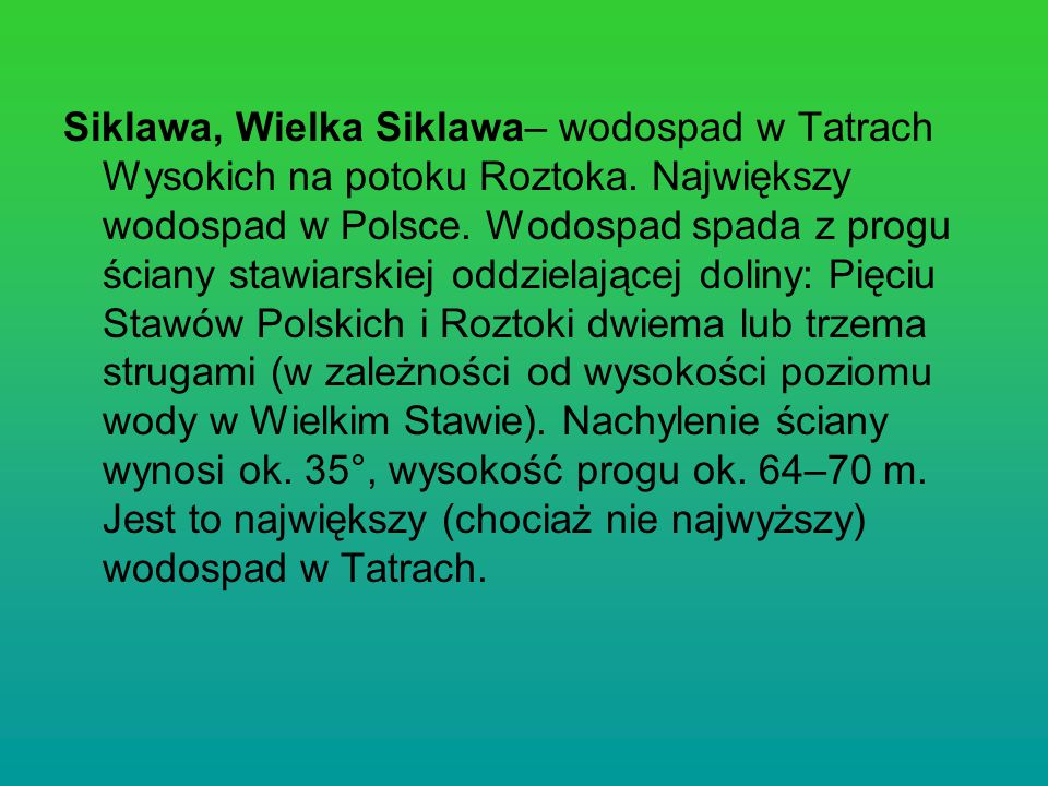 Siklawa, Wielka Siklawa– wodospad w Tatrach Wysokich na potoku Roztoka. Największy wodospad w Polsce. Wodospad spada z progu ściany stawiarskiej oddzi