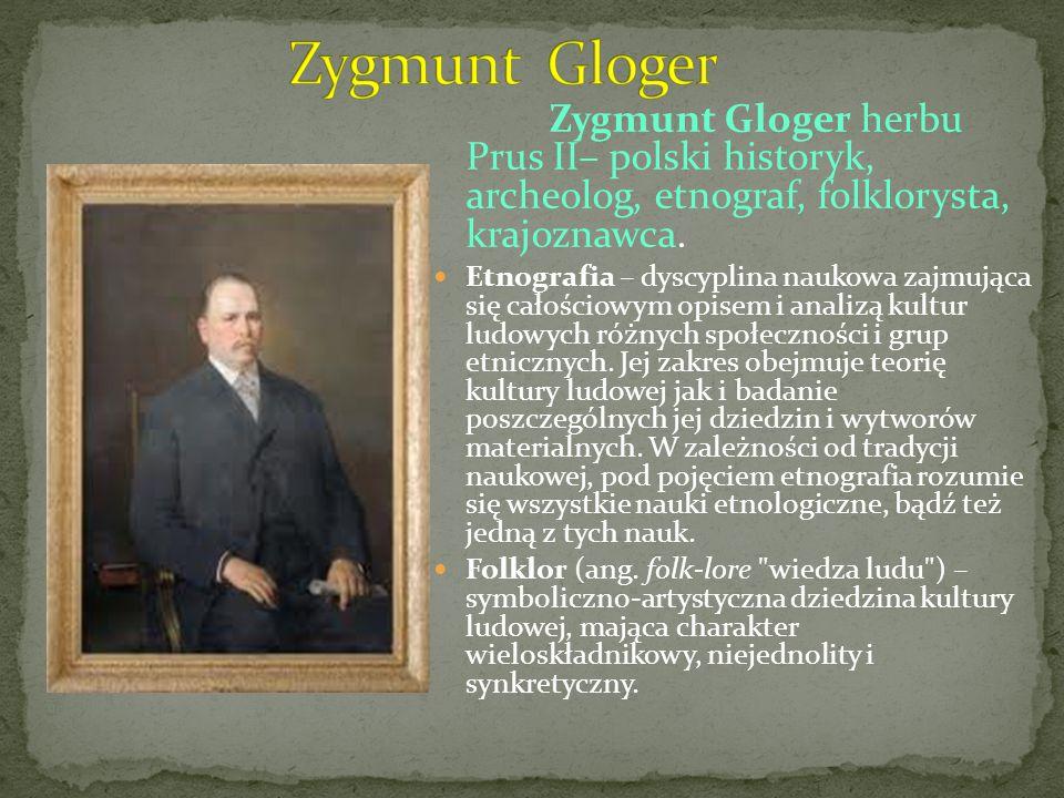 Zygmunt Gloger herbu Prus II– polski historyk, archeolog, etnograf, folklorysta, krajoznawca. Etnografia – dyscyplina naukowa zajmująca się całościowy