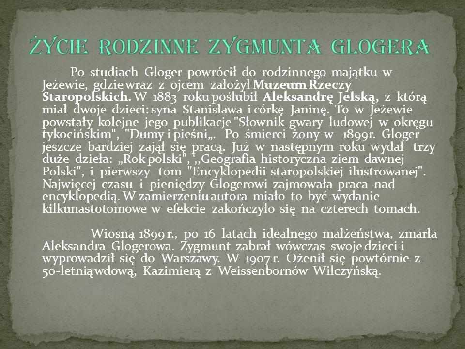Po studiach Gloger powrócił do rodzinnego majątku w Jeżewie, gdzie wraz z ojcem założył Muzeum Rzeczy Staropolskich. W 1883 roku poślubił Aleksandrę J