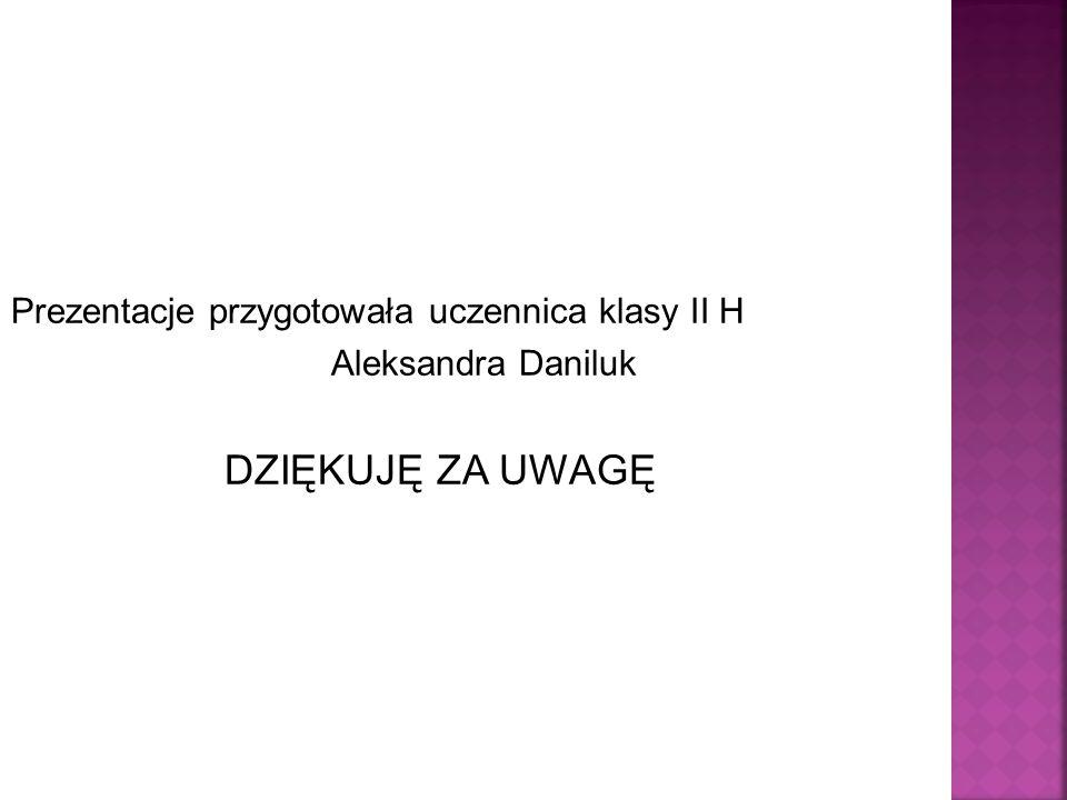 Prezentacje przygotowała uczennica klasy II H Aleksandra Daniluk DZIĘKUJĘ ZA UWAGĘ