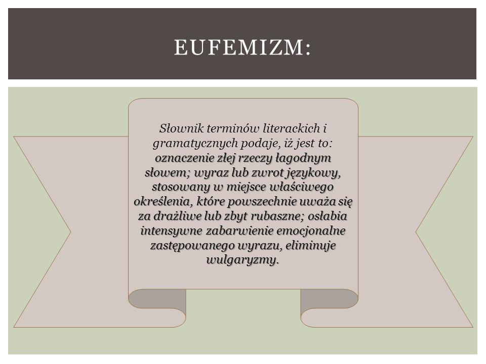 EUFEMIZM: oznaczenie złej rzeczy łagodnym słowem; wyraz lub zwrot językowy, stosowany w miejsce właściwego określenia, które powszechnie uważa się za drażliwe lub zbyt rubaszne; osłabia intensywne zabarwienie emocjonalne zastępowanego wyrazu, eliminuje wulgaryzmy.