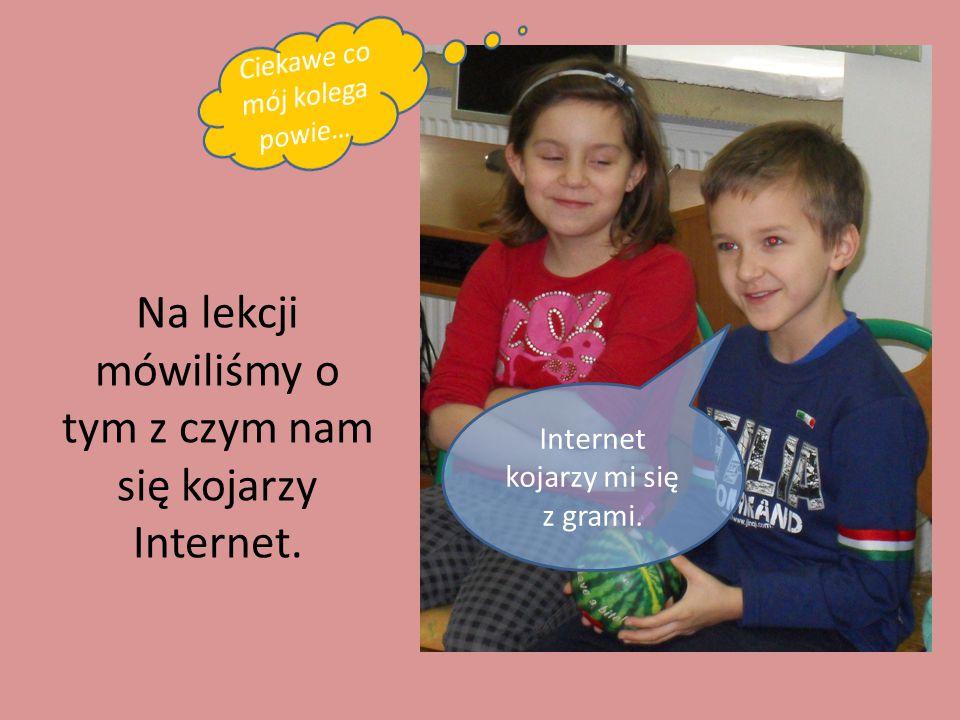 Na lekcji mówiliśmy o tym z czym nam się kojarzy Internet. Internet kojarzy mi się z grami.