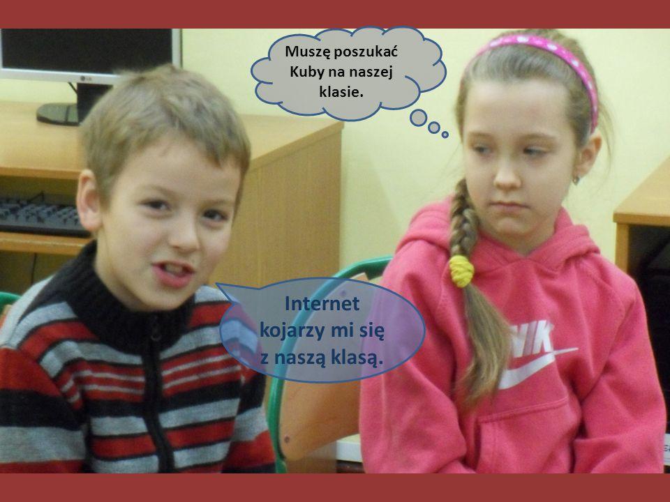 Muszę poszukać Kuby na naszej klasie. Internet kojarzy mi się z naszą klasą.