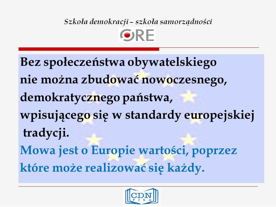 Szkoła demokracji – szkoła samorządności Bez społeczeństwa obywatelskiego nie można zbudować nowoczesnego, demokratycznego państwa, wpisującego się w standardy europejskiej tradycji.