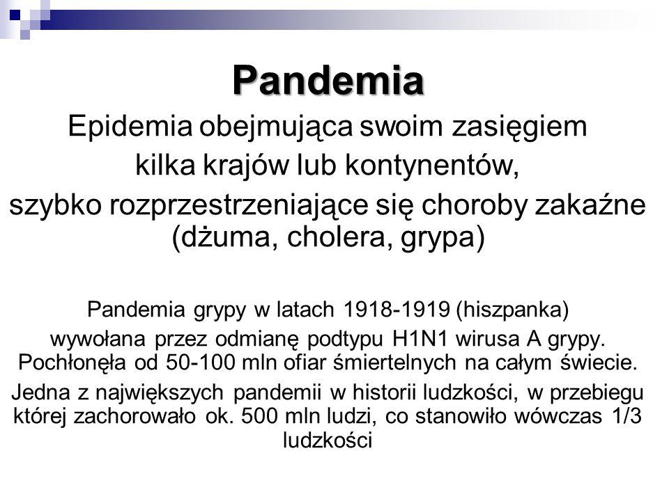 Pandemia Epidemia obejmująca swoim zasięgiem kilka krajów lub kontynentów, szybko rozprzestrzeniające się choroby zakaźne (dżuma, cholera, grypa) Pandemia grypy w latach 1918-1919 (hiszpanka) wywołana przez odmianę podtypu H1N1 wirusa A grypy.
