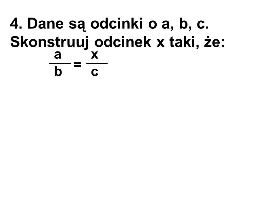 4. Dane są odcinki o a, b, c. Skonstruuj odcinek x taki, że: b a = c x