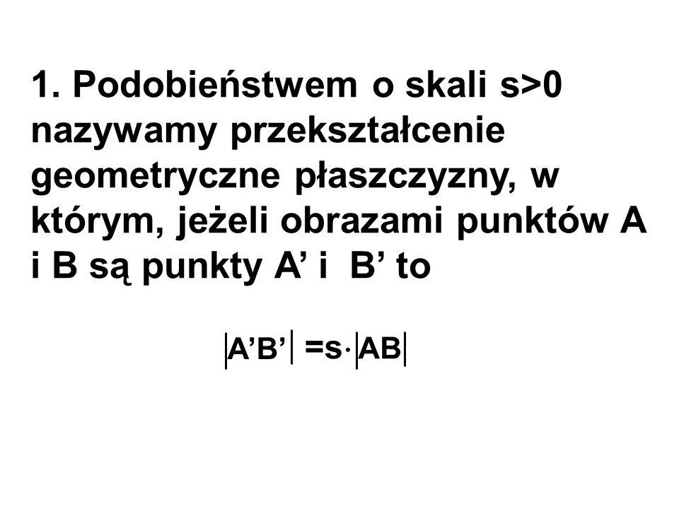 1. Podobieństwem o skali s>0 nazywamy przekształcenie geometryczne płaszczyzny, w którym, jeżeli obrazami punktów A i B są punkty A' i B' to A'B' AB =