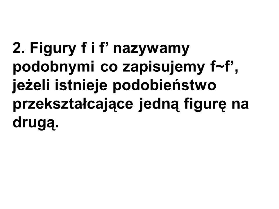 2. Figury f i f' nazywamy podobnymi co zapisujemy f~f', jeżeli istnieje podobieństwo przekształcające jedną figurę na drugą.