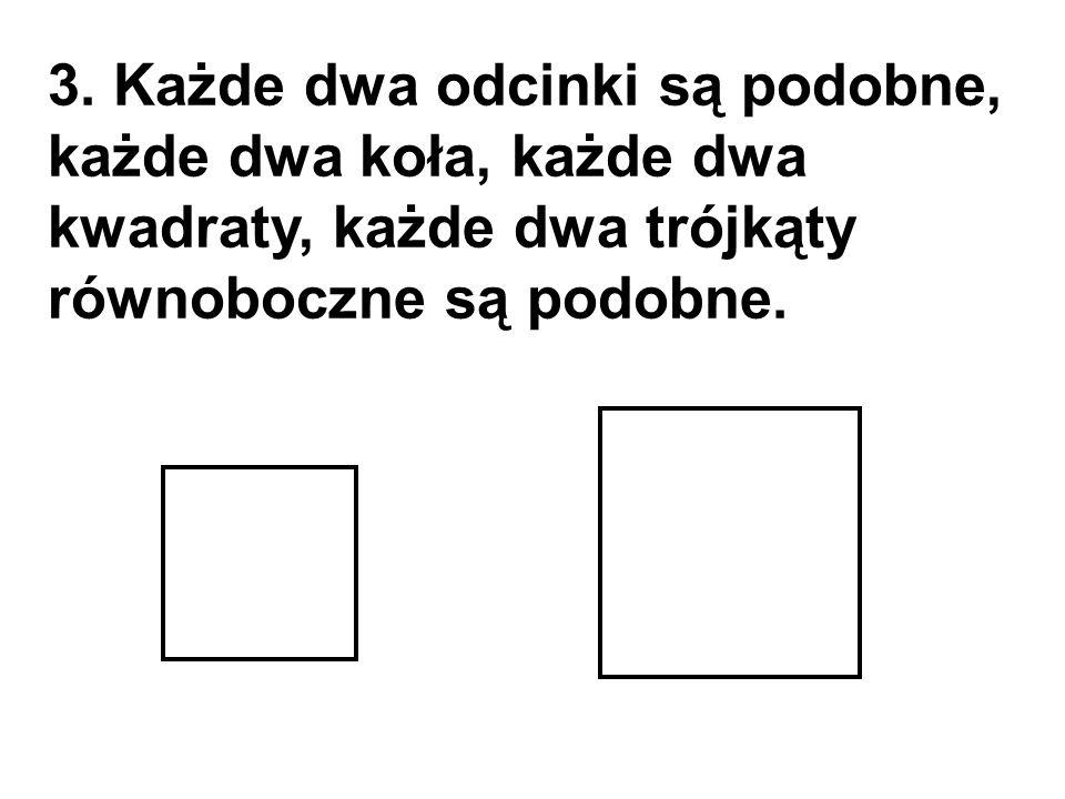 3. Każde dwa odcinki są podobne, każde dwa koła, każde dwa kwadraty, każde dwa trójkąty równoboczne są podobne.
