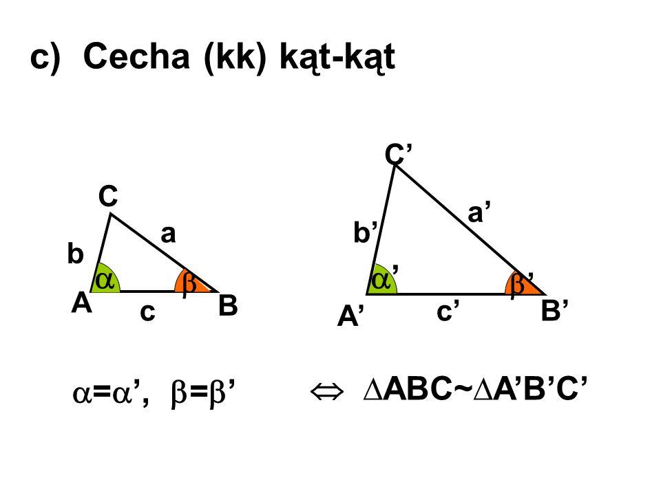c) Cecha (kk) kąt-kąt A B C A' B' C' a b c a' b' c'  ∆ABC~∆A'B'C' ''  =  ',  =  '  ''