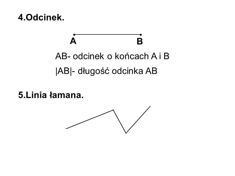 4.Odcinek. A B AB- odcinek o końcach A i B |AB|- długość odcinka AB 5.Linia łamana.