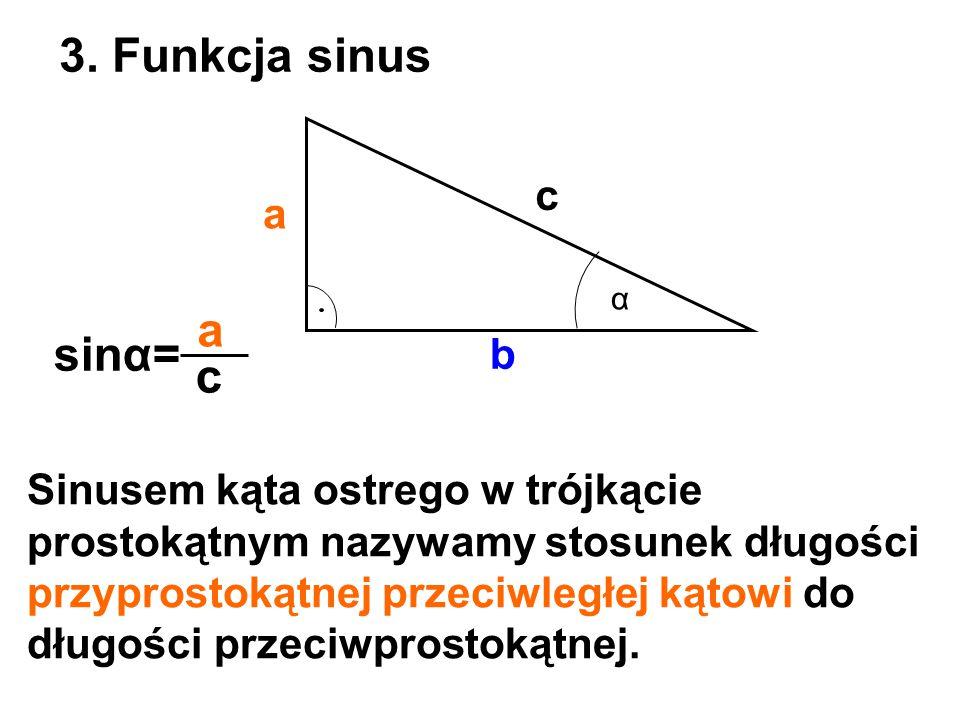 a b c 3. Funkcja sinus α sinα= a c Sinusem kąta ostrego w trójkącie prostokątnym nazywamy stosunek długości przyprostokątnej przeciwległej kątowi do d