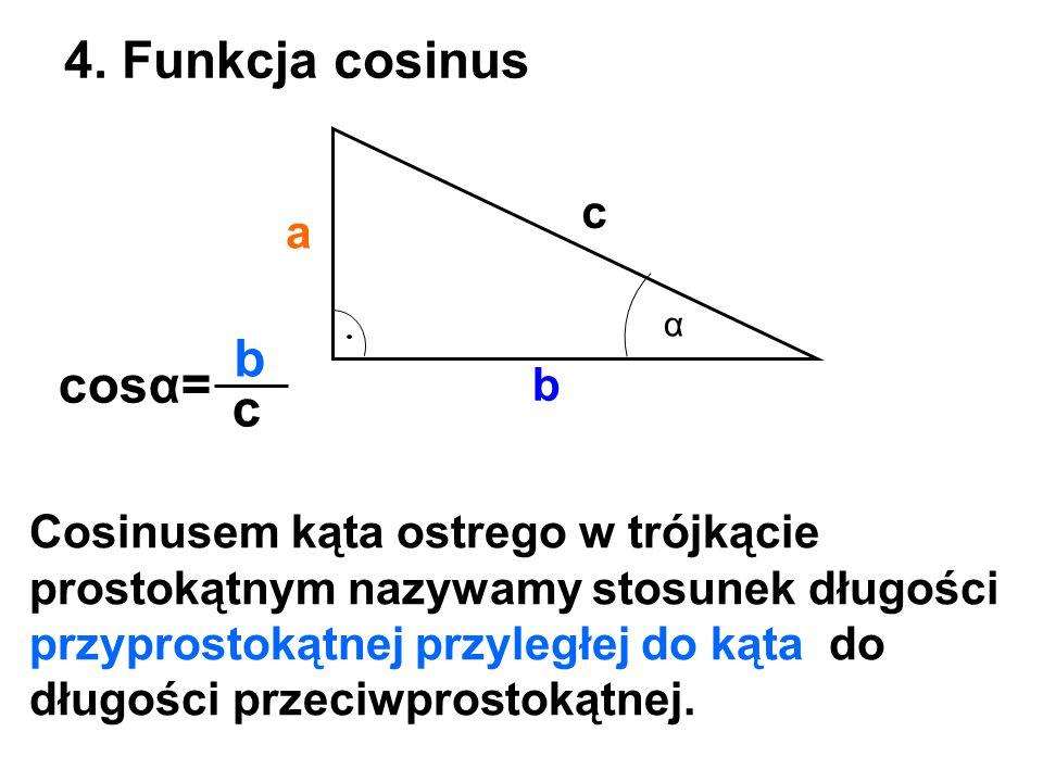 a b c 4. Funkcja cosinus α cosα= b c Cosinusem kąta ostrego w trójkącie prostokątnym nazywamy stosunek długości przyprostokątnej przyległej do kąta do