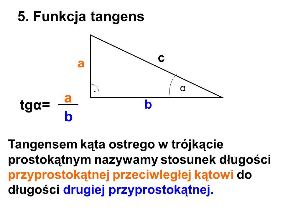 a b c 5. Funkcja tangens α tgα= b a Tangensem kąta ostrego w trójkącie prostokątnym nazywamy stosunek długości przyprostokątnej przeciwległej kątowi d