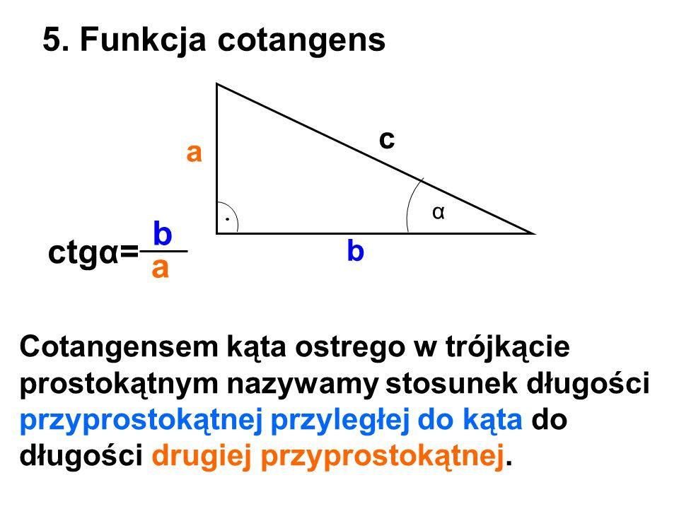 a b c 5. Funkcja cotangens α ctgα= b a Cotangensem kąta ostrego w trójkącie prostokątnym nazywamy stosunek długości przyprostokątnej przyległej do kąt