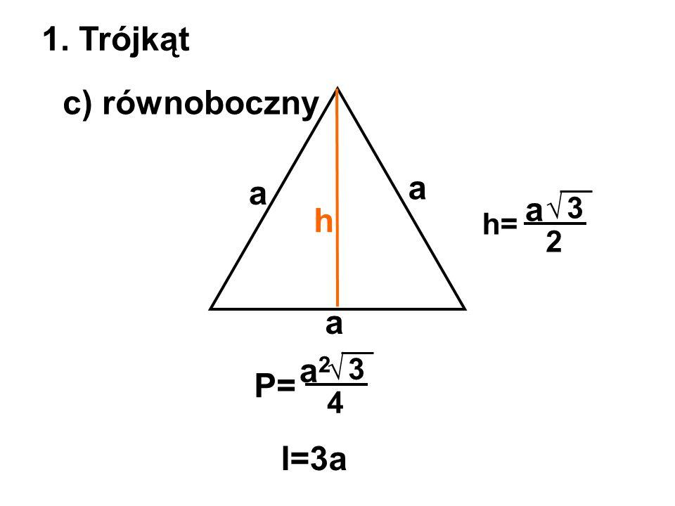 1. Trójkąt c) równoboczny a a a √3 2 a h= P= √3 4 a2a2 h l=3a