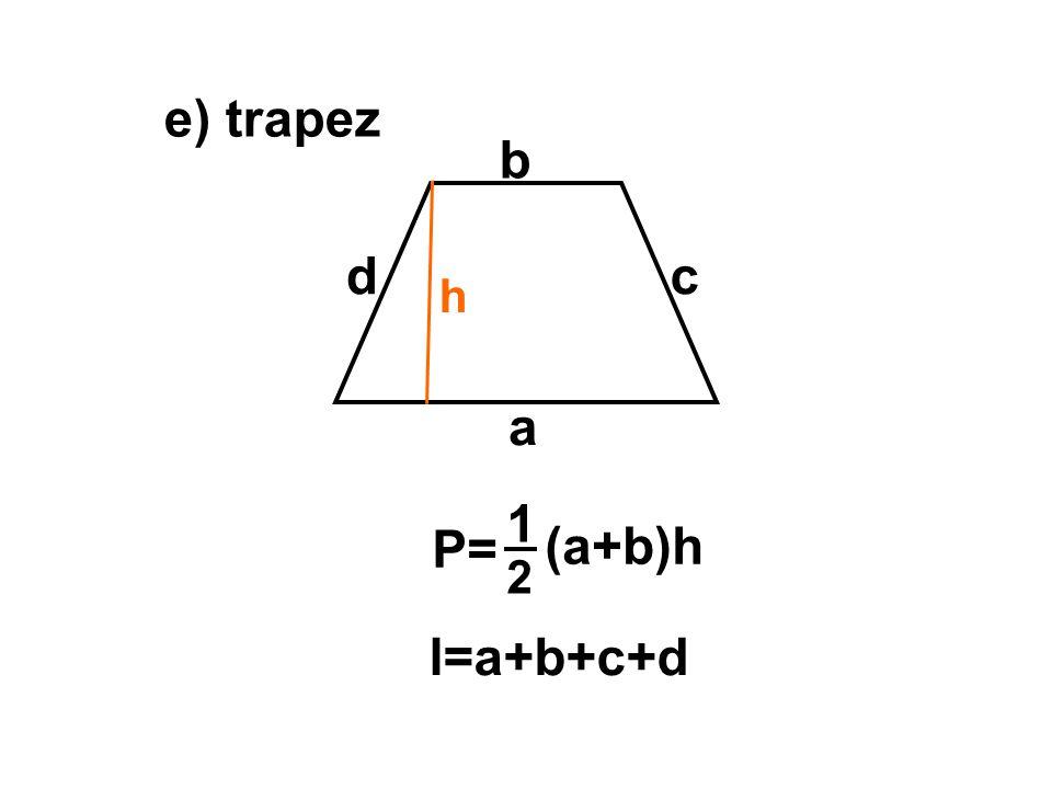 e) trapez a b h P= 1 2 (a+b)h cd l=a+b+c+d