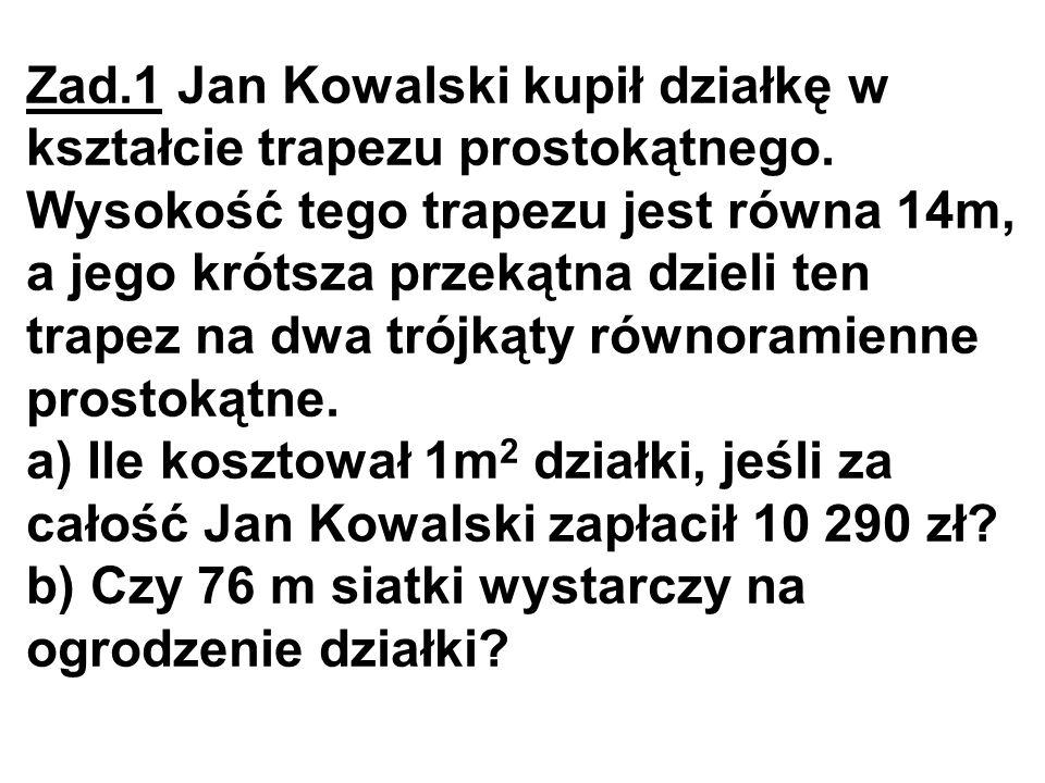 Zad.1 Jan Kowalski kupił działkę w kształcie trapezu prostokątnego. Wysokość tego trapezu jest równa 14m, a jego krótsza przekątna dzieli ten trapez n
