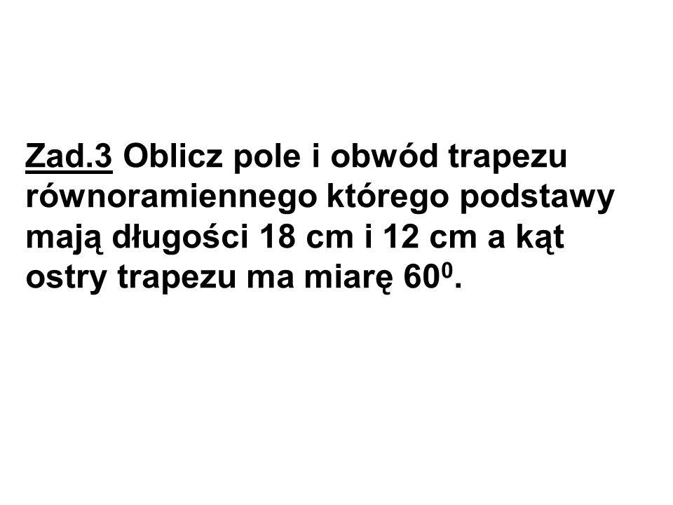 Zad.3 Oblicz pole i obwód trapezu równoramiennego którego podstawy mają długości 18 cm i 12 cm a kąt ostry trapezu ma miarę 60 0.