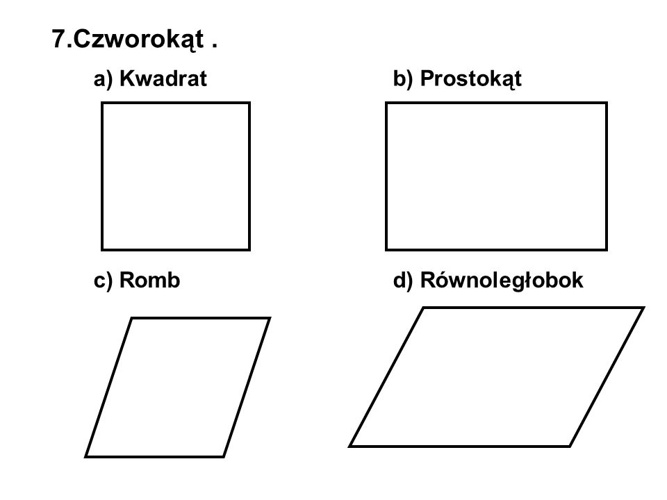 7.Czworokąt. a) Kwadrat b) Prostokąt c) Rombd) Równoległobok