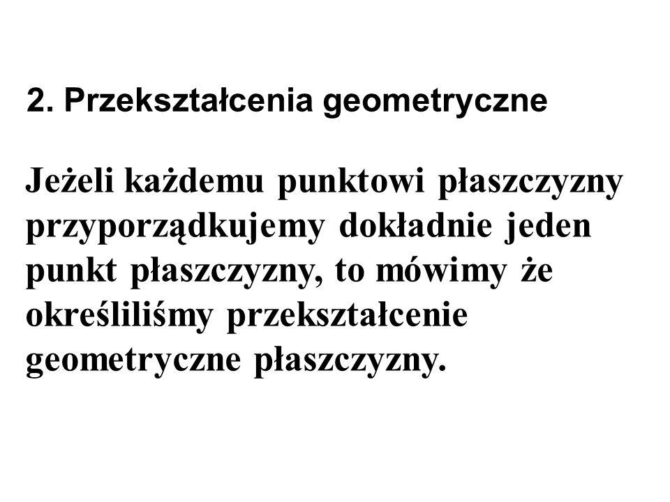 Jeżeli każdemu punktowi płaszczyzny przyporządkujemy dokładnie jeden punkt płaszczyzny, to mówimy że określiliśmy przekształcenie geometryczne płaszcz