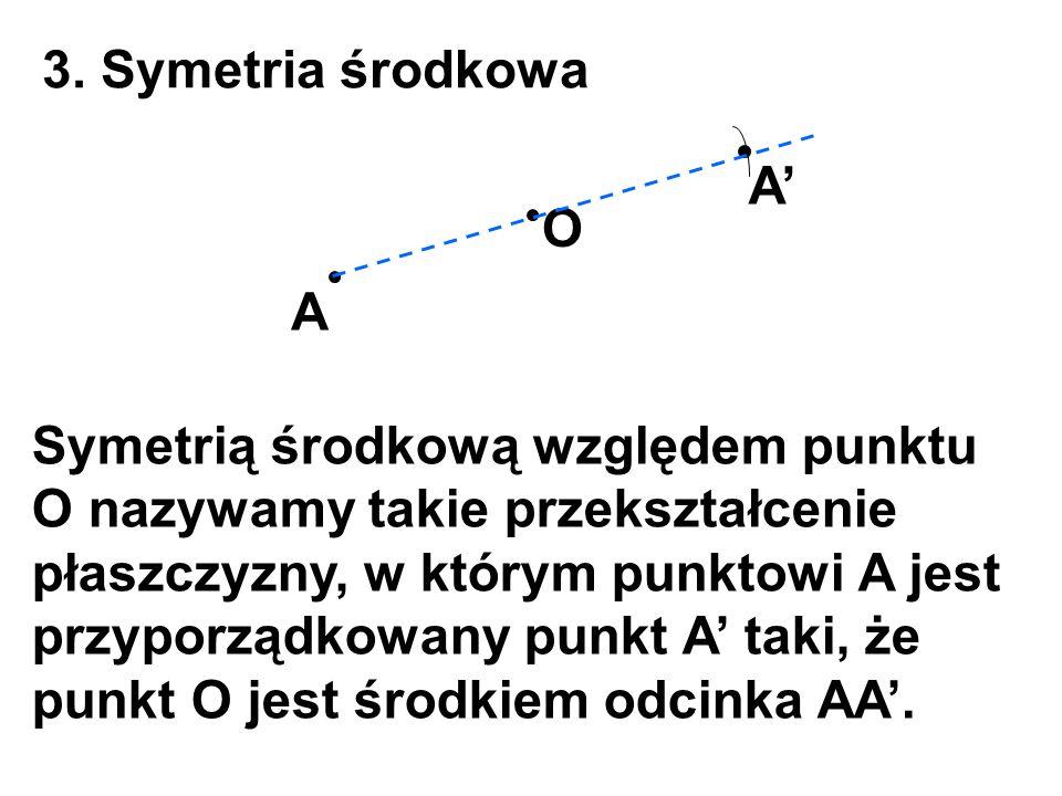 3. Symetria środkowa A O A' Symetrią środkową względem punktu O nazywamy takie przekształcenie płaszczyzny, w którym punktowi A jest przyporządkowany
