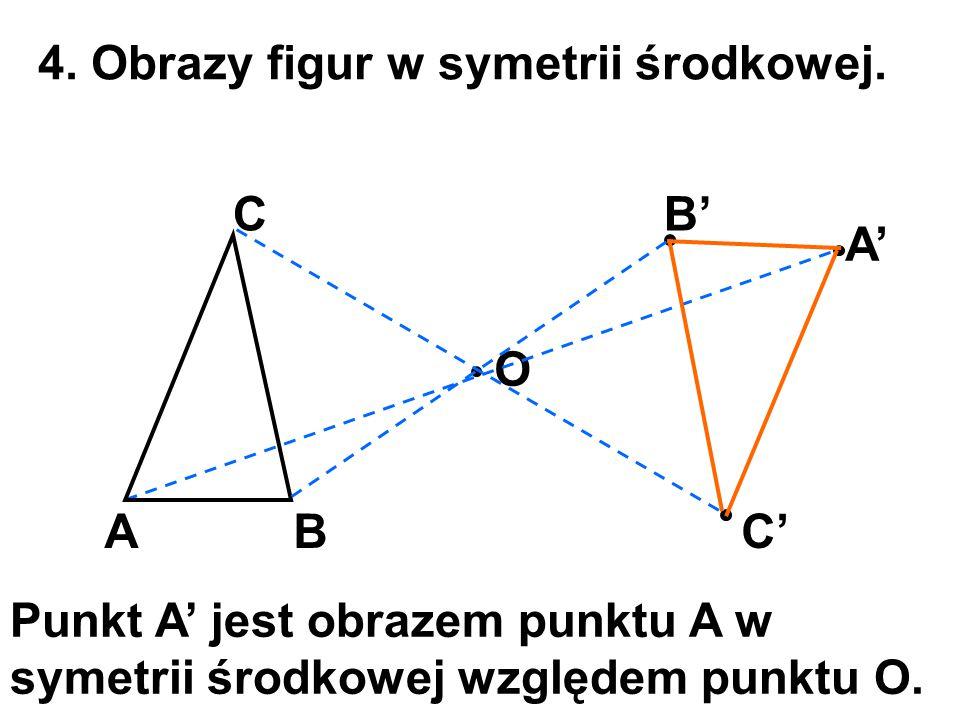 4. Obrazy figur w symetrii środkowej. A O A' B CB' C' Punkt A' jest obrazem punktu A w symetrii środkowej względem punktu O.