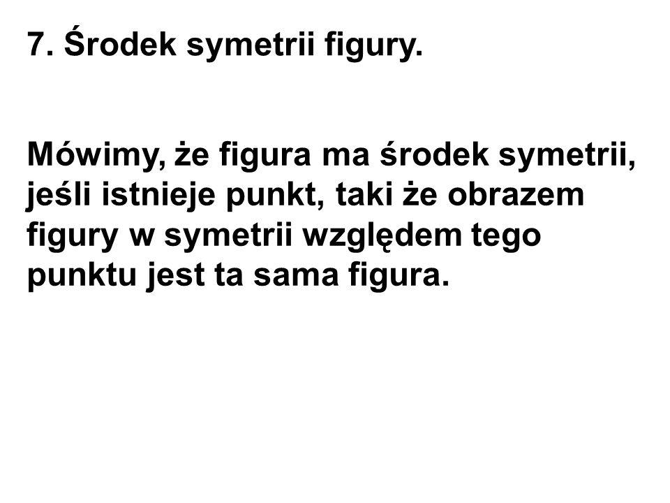 7. Środek symetrii figury. Mówimy, że figura ma środek symetrii, jeśli istnieje punkt, taki że obrazem figury w symetrii względem tego punktu jest ta