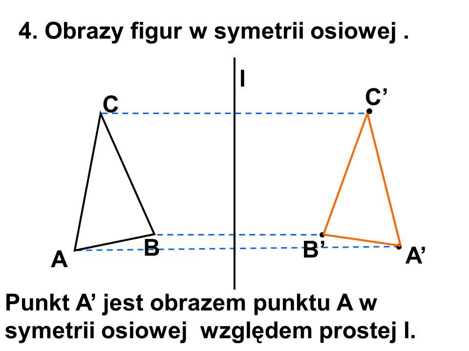4. Obrazy figur w symetrii osiowej. A l A' B C B' C' Punkt A' jest obrazem punktu A w symetrii osiowej względem prostej l.
