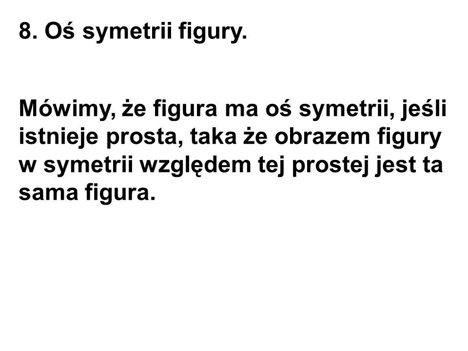8. Oś symetrii figury. Mówimy, że figura ma oś symetrii, jeśli istnieje prosta, taka że obrazem figury w symetrii względem tej prostej jest ta sama fi