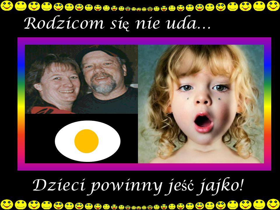 Rodzicom si ę nie uda… Dzieci powinny je ść jajko!